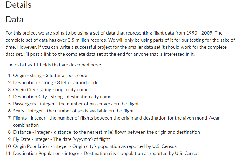 Details Data For this project we are going to be using a set of data that representing flight data from 1990-2009. The complete set of data has over 3.5 million records. We will only be using parts of it for our testing for the sake of time. However, if you can write a successful project for the smaller data set it should work for the complete data set. Ill post a link to the complete data set at the end for anyone that is interested in it. The data has 11 fields that are described here: 1. Origin string - 3 letter airport code 2. Destination- string- 3 letter airport code . Origin City-string-origin city name 4. Destination City - string - destination city name 5. Passengers-integer-the number of passengers on the flight 6. Seats-integer-the number of seats available on the flight 7. Flights-integer - the number of flights between the origin and destination for the given month/year combination 8. Distance- integer - distance (to the nearest mile) flown between the origin and destination 9. Fly Date - integer - The date (yyyymm) of flight 10. Origin Population - integer - Origin citys population as reported by U.S. Census 11. Destination Population - integer - Destination citys population as reported by U.S. Census