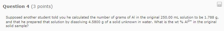 Question 4 (3 points) Supposed another student told you he calculated the number of grams of Al in the original 250.00 mL solution to be 1.788 g and that he prepared that solution by dissolving 4.5800 g of a solid unknown in water, what is the wt % Al3+ in the original solid sample?