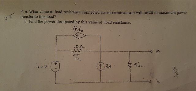 4. a. What value of load resistance connected across terminals a-b will result in maximum power transfer to this load? 2 b. Find the power dissipated by this value of load resistance. 4ん a.