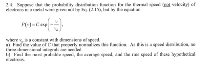 2.4. Suppose that the probability distribution function for the thermal speed (not velocity) of electrons in a metal were given not by Eq. (2.15), but by the equation P(v)=Cexp ー where v, is a constant with dimensions of speed a) Find the value of C that properly zsthis function. As this is a speed distribution, no three-dimensional integrals are needed b) Find the most probable speed, the average speed, and the rms speed of these hypothetical electrons