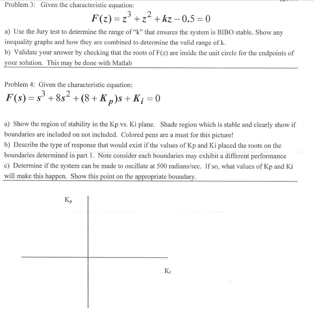 Problem 3: Given the characteristic equation: a) Use the Jury test to determine the range of k that ensures the system is BIBO stable. Show any inequality graphs and how they are combined to determine the valid range of k. b) Validate your answer by checking that the roots of F(z) are inside the unit circle for the endpoints of your solution. This may be done with Matlab Problem 4: Given the characteristic equation: a) Show the region of stability in the Kp vs. Ki plane. Shade region which is stable and clearly show if boundaries are included on not included. Colored pens are a must for this picture! b) Describe the type of response that would exist if the values of Kp and Ki placed the roots on the boundaries determined in part 1. Note consider each boundaries may exhibit a different performance c) Determine if the system can be made to oscillate at 500 radians/sec. If so, what values of Kp and Ki will make this happen. Show this point on the appropriate boundary. Kp KI