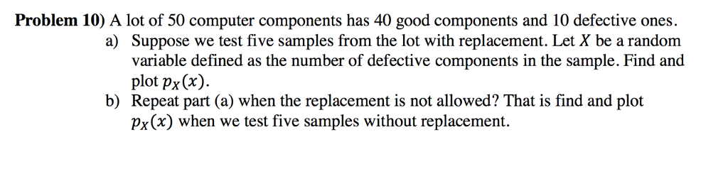 Problem 10) A lot of 50 computer components has 40 good components and 10 defective ones. a) Suppose we test five samples from the lot with replacement. Let X be a random variable defined as the number of defective components in the sample. Find and plot px(x). Repeat part (a) when the replacement is not allowed? That is find and plot Px(x) when we test five samples without replacement. b)