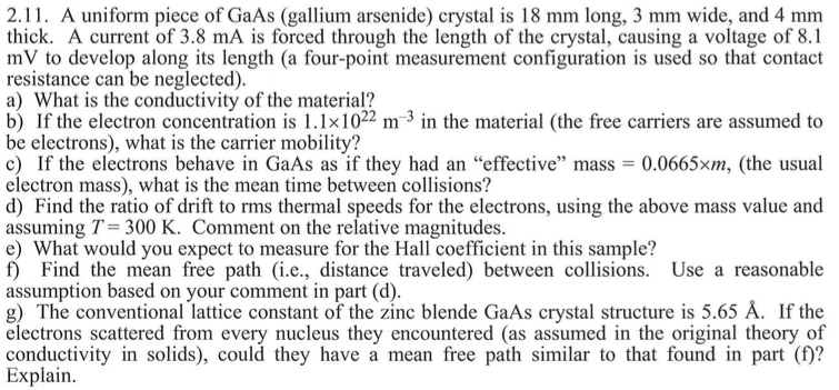 2.11. A uniform piece of GaAs (gallium arsenide) crystal is 18 mm long, 3 mm wide, and 4 mm thick. A current of 3.8 mA is forced through the length of the crystal, causing a voltage of 8.1 mV to develop along its length (a four-point measurement configuration is used so that contact resistance can be neglected) a) What is the conductivity of the material? b) If the electron concentration is 11x1022 m-3 in the material (the free carriers are assumed to be electrons), what is the carrier mobility? c) If the electrons behave in GaAs as if they had an effective mass 0.0665×m, (the usual electron mass), what is the mean time between collisions? d) Find the ratio of drift to rms thermal speeds for the electrons, using the above mass value and assuming T- 300 K. Comment on the relative magnitudes. e) What would you expect to measure for the Hall coefficient in this sample? f) Find the mean free path (i.e., distance traveled) between collisions. Use a reasonable assumption based on your comment in part (d) g) The conventional lattice constant of the zinc blende GaAs crystal structure is 5.65 A. If the electrons scattered from every nucleus they encountered (as assumed in the original theory of conductivity in solids), could they have a mean free path similar to that found in part ()? Explain.