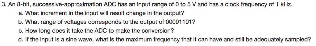 3. An 8-bit, successive-approximation ADC has an input range of O to 5 V and has a clock frequency of 1 kHz. a. What increment in the input will result change in the output? b. What range of voltages corresponds to the output of 00001101? c. How long does it take the ADC to make the conversion? d. If the input is a sine wave, what is the maximum frequency that it can have and still be adequately sampled?