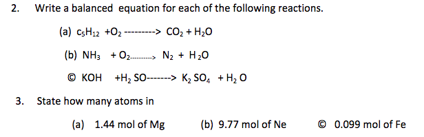 2. Write a balanced equation for each of the following reactions. (a) csHa +02_.._...> co, +H2O (b) NH3 +oN2 + H20 3. State how many atoms in (a) 1.44 mol of Mg (b) 9.77 mol of Ne © 0.099 mol of Fe
