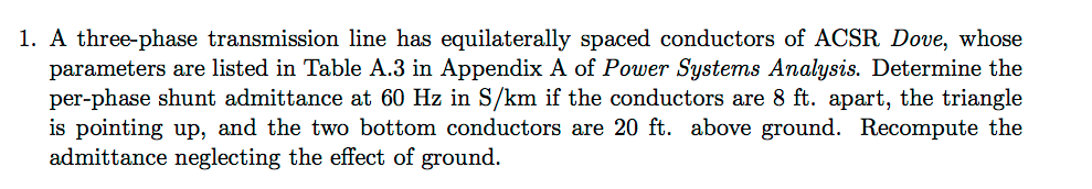 1. A three-phase transmission line has equilaterally spaced conductors of ACSR Dove, whose parameters are listed in Table A.3 in Appendix A of Power Systems Analysis. Determine the per-phase shunt admittance at 60 Hz in S/km if the conductors are 8 ft. apart, the triangle is pointing up, and the two bottom conductors are 20 ft. above ground. Recompute the admittance neglecting the effect of ground.