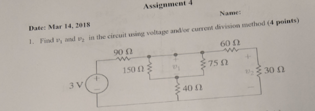 Assignment 4 Date: Mar 14,2018 Name: 1. Find vi and v in the circuit using voltage and/or current division method (4 points) 90Ω 60 Ω 150 Ω 01 75 Ω + 3 V : 30 Ω 40 Ω
