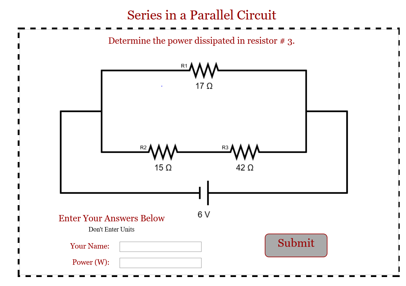Series in a Parallel Circuit Determine the power dissipated in resistor # 3. R1 17Ω R2 R3 15Ω 42 Ω 6 V Enter Your Answers Below Dont Enter Units Submit Your Name: Power (W):