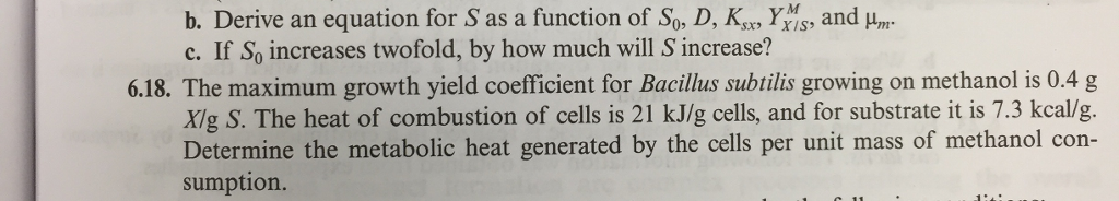 and um b. Derive an equation for S as a function of So, D, Ks Y c. If So increases twofold, by how much will S increase? 6.18. The maximum growth yield coefficient for Bacilus subtilis growing on methanol is 0.4 g Xig S. The heat of combustion of cells is 21 kJ/g cells, and for substrate it is 7.3 kcal/g. Determine the metabolic heat generated by the cells per unit mass of methanol con sumption