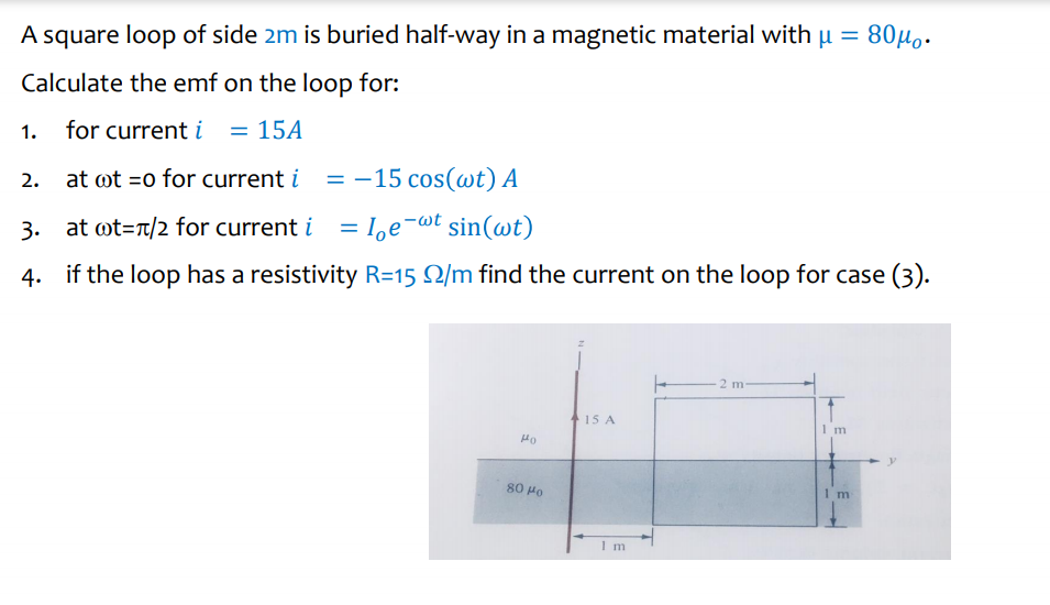 A square loop of side 2m is buried half-way in a magnetic material with μ = 800. Calculate the emf on the loop for: 2. 3. 4. 1. for current 15A at ot-o for current i =-15 cos(wt) A at ot=t/2 for current i -loe-at sin(at) if the loop has a resistivity R=15 Ω/m find the current on the loop for case (3). 15 A Tm 80 Ho 1 m