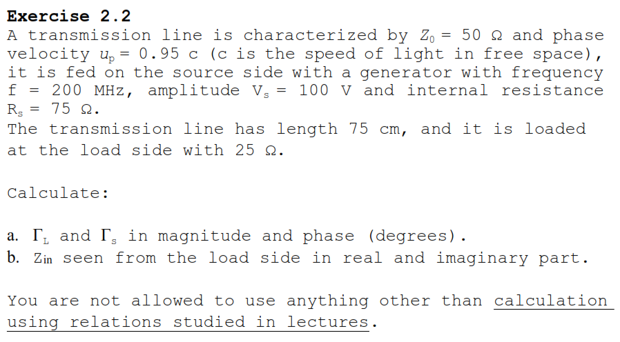 Exercise 2.2 A transmission line is characterized by Zo= 50 Ω and phase velocity up0.95 c (c is the speed of light in free space), it is fed on the source side with a generator with frequency f = 200 MHz, amplitude Vs= 100 V and internal resistance Rs= 75 Ω. The transmission line has length 75 cm, and it is loaded at the load side with 25 Ω Calculate: a. and in magnitud and phas (dcgreos) . b. Zin seen from the load side in real and imaginary part You are not allowed to use anything other thar using relations studied in lectures calculation