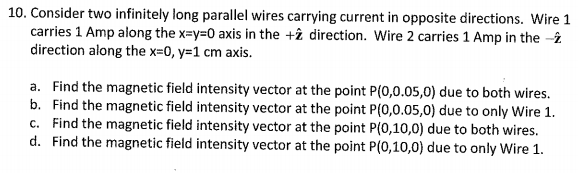 10. Consider two infinitely long parallel wires carrying current in opposite directions. Wire 1 carries 1 Amp along the x-y 0 axis in the t? direction. Wire 2 carries 1 Amp in the -? direction along the x-0, y-1 cm axis a. Find the magnetic field intensity vector at the point P(0,0.05,0) due to both wires. b. Find the magnetic field intensity vector at the point P(0,0.05,0) due to only Wire 1. c. Find the magnetic field intensity vector at the point P(0,10,0) due to both wires. d. Find the magnetic field intensity vector at the point P(0,10,0) due to only Wire1.