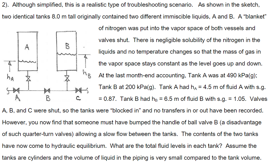 2). Although simplified, this is a realistic type of troubleshooting scenario. As shown in the sketch, two identical tanks 8.0 m tall originally contained two different immiscible liquids, A and B. A blanket of nitrogen was put into the vapor space of both vessels and valves shut. There is negligible solubility of the nitrogen in the liquids and no temperature changes so that the mass of gas in the vapor space stays constant as the level goes up and down. At the last month-end accounting, Tank A was at 490 kPa(g): 8 Tank B at 200 kPa(g). Tank A had ha 4.5 m of fluid A with s.g. C : 0.87. Tank B had hB-6.5 m of fluid B with s.g. = 1.05. Valves A, B, and C were shut, so the tanks were blocked in and no transfers in or out have been recorded. However, you now find that someone must have bumped the handle of ball valve B (a disadvantage of such quarter-turn valves) allowing a slow flow between the tanks. The contents of the two tanks have now come to hydraulic equilibrium. What are the total fluid levels in each tank? Assume the tanks are cylinders and the volume of liquid in the piping is very small compared to the tank volume.