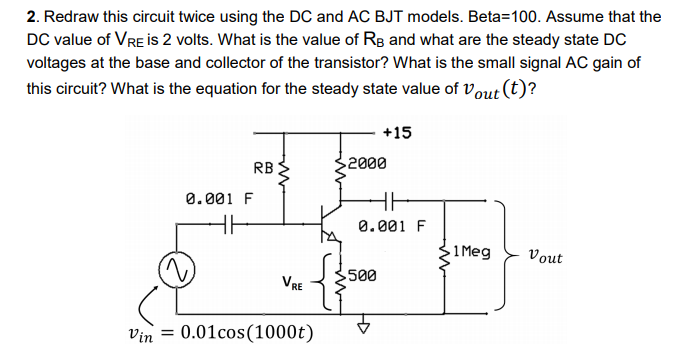 2. Redraw this circuit twice using the DC and AC BJT models. Beta-100. Assume that the DC value of VRe is 2 volts. What is the value of Re and what are the steady state DC voltages at the base and collector of the transistor? What is the small signal AC gain of this circuit? What is the equation for the steady state value of Vout (t)? ?+15 RB 2000 0.001 F 0.001 F 1Meg Vout VRE 500 vin 0.01cos(1000t)V