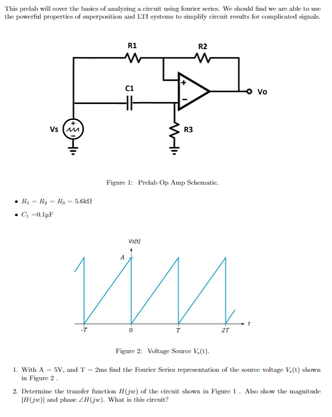 This prelab will cover the basics of analyzing a circuit using fourier series. We should find we are able to use the powerful properties of superposition and I「 systems to simplify arcuit results for complicated si nals. R1 R2 C1 Vo R3 Figure 1: Prelab Op Amp Schematic vs(t) -T 0 2T Figure 2: Voltage Source V(t) 1. With A5V, and T 2ms find the Fourier Series representation of the source voltage V(t) shown in Figure 2 2. Determine the transfer function H(ju) of the circuit shown in Figure1. Also show the magnitude HGw) and phase ZHG). What is this circuit?
