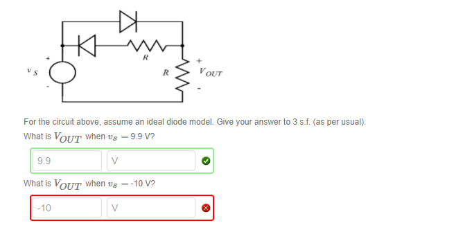 VOUT For the circuit above, assume an ideal diode model. Give your answer to 3 s.f. (as per usual) What is VoUT when vs -9.9 V? 9.9 What is OUT when us =-10 V? -10