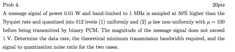 Prob 4 A message signal of power 0.01 W and band-limited to 1 MHz is sampled at 50% higher than the Nyquist rate and quantized into 512 levels (1) uniformly and (2) μ-law non-uniformly with μ 100 before being transmitted by binary PCM. The magnitude of the message signal does not exceed 1 V. Determine the data rate, the theoretical minimum transmission bandwidth required, and the signal to quantization noise ratio for the two cases 20pts
