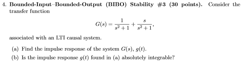 4. Bounded-Input transfer function Bounded-Output (BIBO) Stability #3 (30 points). Consider the associated with an LTI causal system (a) Find the impulse response of the system G(s), g(t) (b) Is the impulse response g(t) found in (a) absolutely integrable?
