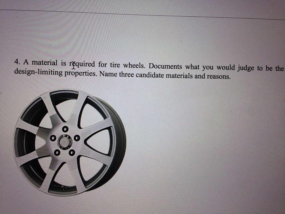 4. A material is required for tire wheels. Documents what you would judge to be the design-limiting properties. Name three candidate materials and reasons.