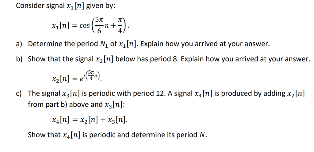 Consider signal x1 [n] given by: 4 a) Determine the period N of x1[n]. Explain how you arrived at your answer. b) Show that the signal x2[n] below has period 8. Explain how you arrived at your answer. c) The signal x3[n] is periodic with period 12. A signal x4[n] is produced by adding x2ln] from part b) above and x3[n]: x,[n] = x2[n] + x3[n]. Show that x4[n] is periodic and determine its period N