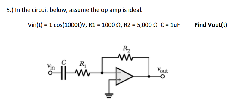 5.) In the circuit below, assume the op amp is ideal. Vin(t)-1 cos( 1000t)V, R1-1000 Ω, R2+ 5,000 Ω C-luF Find Vout(t) R2 C R Vin out