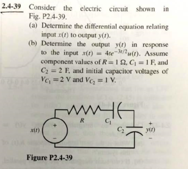 2.4-39 Consider the electric circuit shown in Fig. P2.4-39. (a) Determine the differential equation relating input r(t) to output y(1). (b) Determine the output y(t) in response to the input X(t) = 4te-31/2 uſt). Assume component values of R=12, C = 1F, and C2 = 2 F, and initial capacitor voltages of Vo =2 V and Vc, = 1V. WM96 x(1) Iš+ Figure P2.4-39