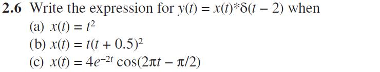 2.6 Write the expression for y() = x(t)#8(1-2) when (a) x(t)= t2 (b) x(t) = t(t + 0.5)2 (c) x(t)= 4e-21 cos2π1-π/2)