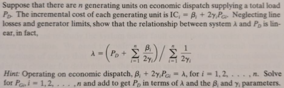 Suppose that there are n generating units on economic dispatch supplying a total load Po The incremental cost of each generating unit is ic, + 2yFe Neglecting line losses and generator limits, show that the relationship between system λ and Po is lin- ear, in fact, rn Hint: Operating on economic dispatch, β + 2YPa-A, for js 1.2 . . . , n. Solve for Penjs 1, 2, . . . ,n and add to get Po in terms of λ and the and Y parameters.