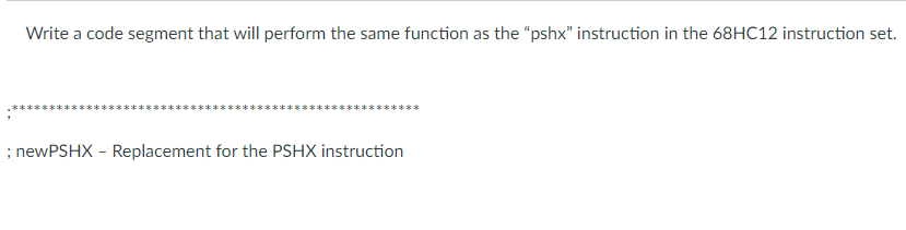 Write a code segment that will perform the same function as the pshx instruction in the 68HC12 instruction set. ; newPSHX Replacement for the PSHX instruction