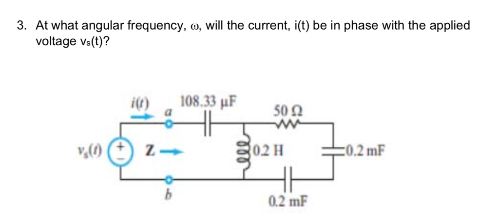3. At what angular frequency, ω, will the current, i(t) be in phase with the applied voltage vs(t)? 108.33 μF 500 0211 ー0.2 mF 0.2 m