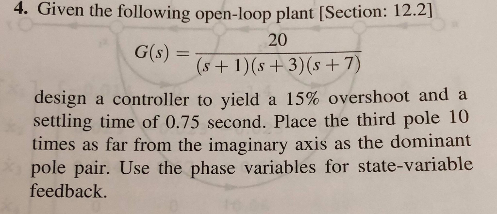 4. Given the following open-loop plant [Section: 12.21 20 G(s) = design a controller to yield a 15% overshoot and a settling time of 0.75 second. Place the third pole 10 times as far from the imaginary axis as the dominant pole pair. Use the phase variables for state-variable feedback.