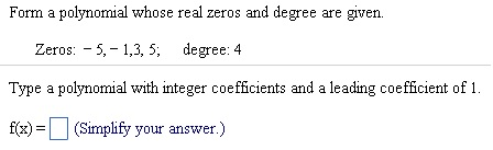 Image for Form a polynomial whose real zeros and degree are given. Zeros: - 5,- 1,3, 5; degree: 4 Type a polynomial with