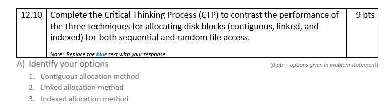 12.10 Complete the Critical Thinking Process (CTP) to contrast the performance of9 pts the three techniques for allocating disk blocks (contiguous, linked, and indexed) for both sequential and random file access Note: Replace the blue text with your response A) Identify your options (0 pts- options given in problem statement) 1. 2. 3. Contiguous allocation method Linked allocation method Indexed allocation method
