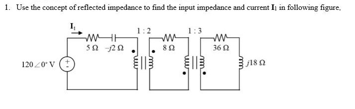 Use the concept of reflected impedance to find the