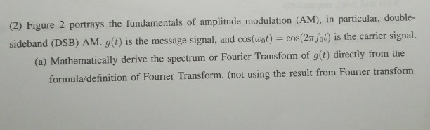 (2) Figure 2 portrays the fundamentals of amplitude modulation (AM), in particular, double- signal, and cos(wot) cos(2 fot) is the carrier signal. (a) Mathematically derive the spectrum or Fourier Transform of g(t) directly from the formula/definition of Fourier Transform. (not using the result from Fourier transform