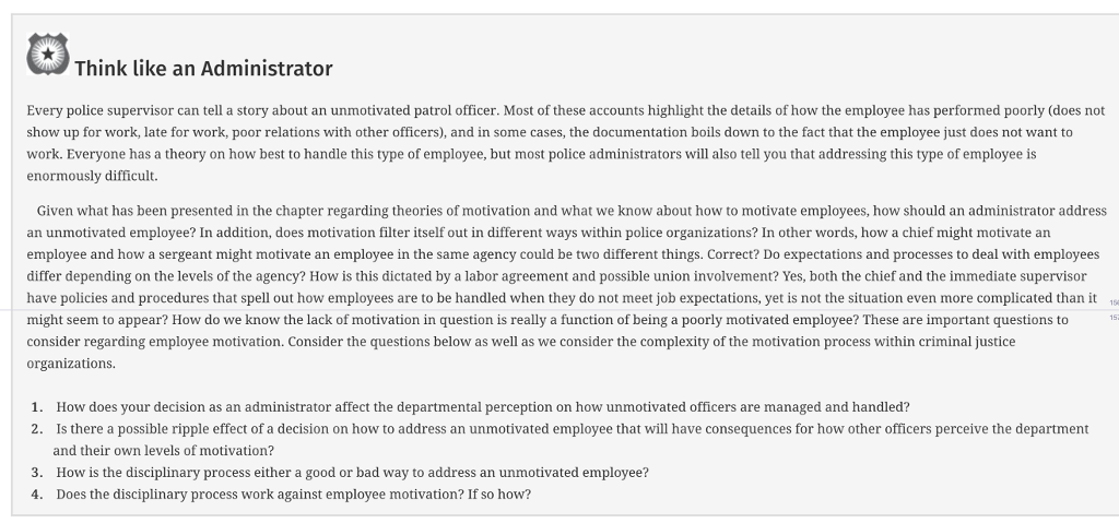 Think like an Administrator Every police supervisor can tell a story about an unmotivated patrol officer. Most of these accounts highlight the details of how the employee has performed poorly (does not show up for work, late for work, poor relations with other officers), and in some cases, the documentation boils down to the fact that the employee just does not want to work. Everyone has a theory on how best to handle this type of employee, but most police administrators will also tell you that addressing this type of employee is enormously difficult. Given what has been presented in the chapter regarding theories of motivation and what we know about how to motivate employees, how should an administrator address an unmotivated employee? In addition, does motivation filter itself out in different ways within police organizations? In other words, how a chief might motivate an employee and how a sergeant might motivate an employee in the same agency could be two different things. Correct? Do expectations and processes to deal with employees differ depending on the levels of the agency? How is this dictated by a labor agreement and possible union involvement? Yes, both the chief and the immediate supervisor have policies and procedures that spell out how employees are to be handled when they do not meet job expectations, yet is not the situation even more complicated than it might seem to appear? How do we know the lack of motivation in question is really a function of being a poorly motivated employee? These are important questions to 15- consider regarding employee motivation. Consider the questions below as well as we consider the complexity of the motivation process within criminal justice organizations. How does your decision as an administrator affect the departmental perception on how unmotivated officers are managed and handled? Is there a possible ripple effect of a decision on how to address an unmotivated employee that will have consequences for how other officers perceive the department and their own levels of motivation? How is the disciplinary process either a good or bad way to address an unmotivated employee? Does the disciplinary process work against employee motivation? If so how? 1. 2. 3. 4.