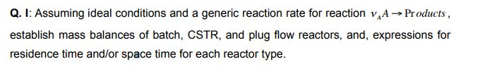 Q. I: Assuming ideal conditions and a generic reaction rate for reaction VAA-> Products, establish mass balances of batch, CSTR, and plug flow reactors, and, expressions for residence time and/or space time for each reactor type.