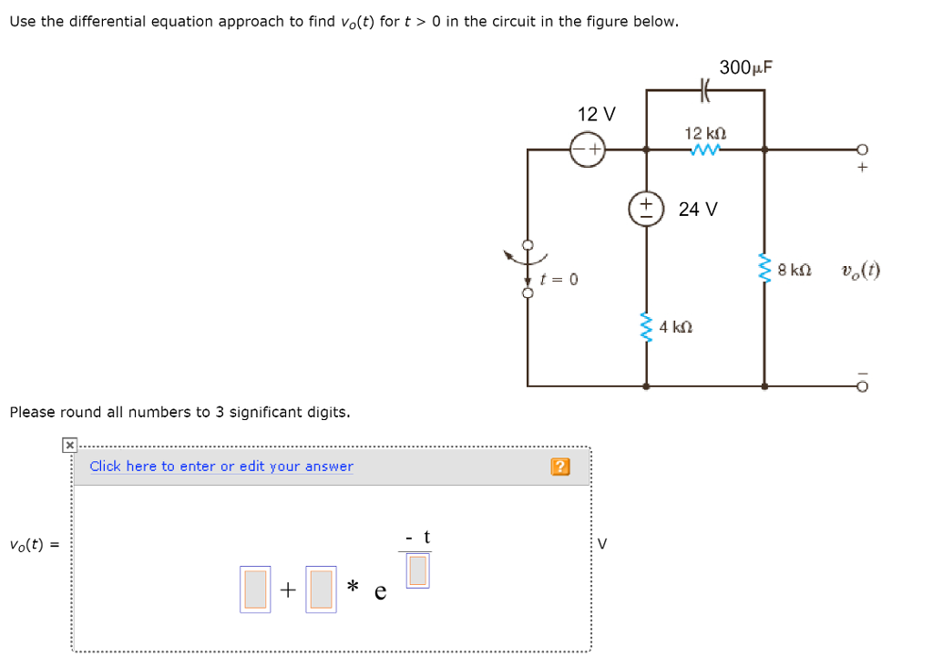 Use the differential equation approach to find vo(t) for t> 0 in the circuit in the figure below 300F 12 V +24 V t-0 Please round all numbers to 3 significant digits. Click here to enter or edit your answer Vo(t) : V ok