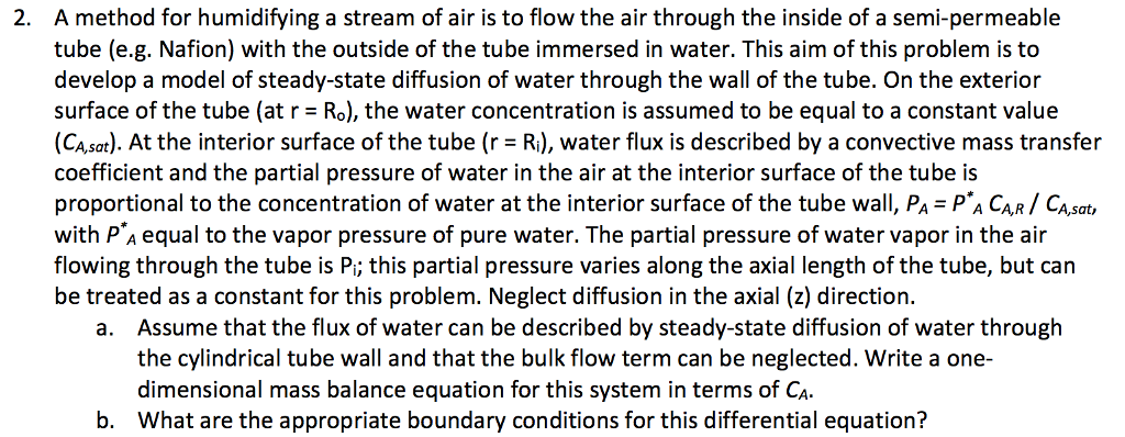 A method for humidifying a stream of air is to flow the air through the inside of a semi-permeable tube (e.g. Nafion) with the outside of the tube immersed in water. This aim of this problem is to develop a model of steady-state diffusion of water through the wall of the tube. On the exterion surface of the tube (at r = Rs), the water concentration is assumed to be equal to a constant value (CAsat). At the interior surface of the tube (r R), water flux is described by a convective mass transfer coefficient and the partial pressure of water in the air at the interior surface of the tube is proportional to the concentration of water at the interior surface of the tube wall, PA PA CAR CA,sat, with P A equal to the vapor pressure of pure water. The partial pressure of water vapor in the air flowing through the tube is P; this partial pressure varies along the axial length of the tube, but can be treated as a constant for this problem. Neglect diffusion in the axial (z) direction. 2. Assume that the flux of water can be described by steady-state diffusion of water through the cylindrical tube wall and that the bulk flow term can be neglected. Write a one- dimensional mass balance equation for this system in terms of Ca What are the appropriate boundary conditions for this differential equation? a. b.
