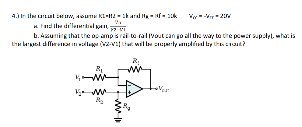 4.) In the circuit below, assume R1 R2 1k and Rg Rf 10k VCCVEE 20V a. Find the differential gain, 7201 b. Assuming that the op-amp is rail-to-rail (Vout can go all the way to the power supply), what is the largest difference in voltage (V2-V1) that will be properly amplified by this circuit? Rf R1 Yout R2 Rg