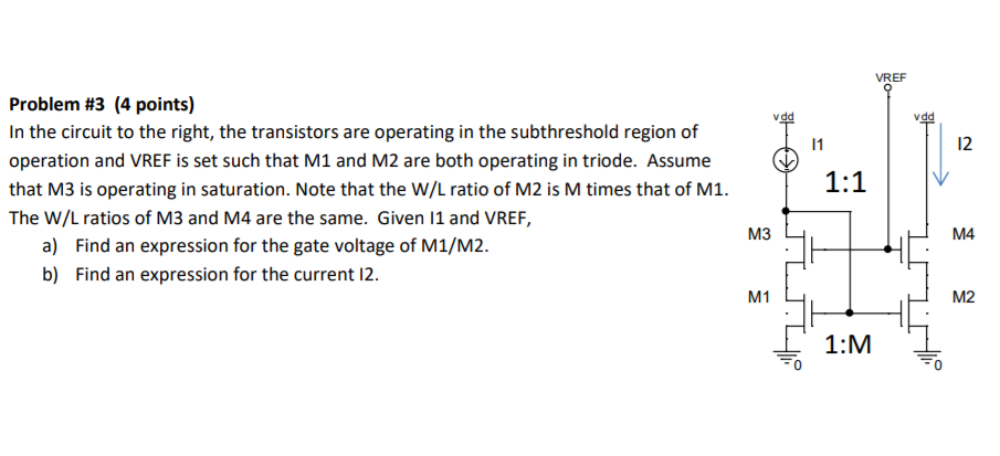 VREF Problem #3 (4 points) In the circuit to the right, the transistors are operating in the subthreshold region of operation and VREF is set such that M1 and M2 are both operating in triode. Assume that M3 is operating in saturation. Note that the W/L ratio of M2 is M times that of M1 The W/L ratios of M3 and M4 are the same. Given 11 and VREF, 12 M4 a) b) Find an expression for the gate voltage of M1/M2. Find an expression for the current 12 el 1 M2 1:M