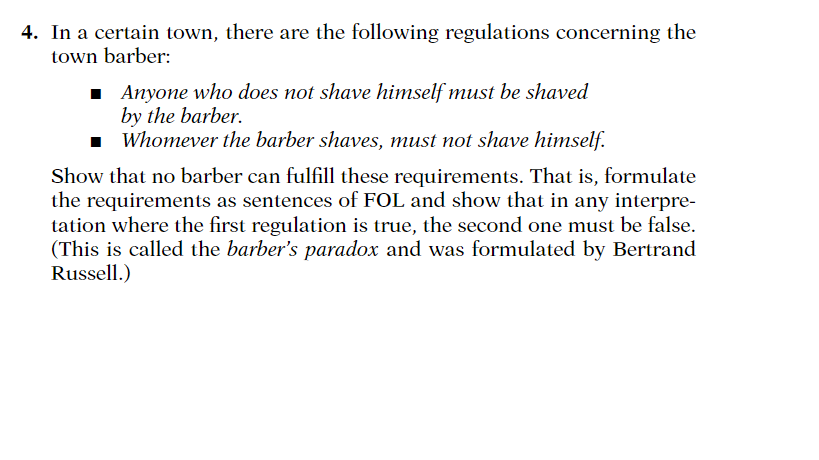4. In a certain town, there are the following regulations concerning the town barber: Anyone who does not shave himself must be shaved by the barber. Whomever the barber shaves, must not shave himself. Show that no barber can fulfill these requirements. That is, formulate the requirements as sentences of FOL and show that in any interpre- tation where the first regulation is true, the second one must be false. This is called the barbers paradox and was formulated by Bertrand Russell.)