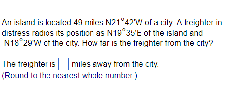 An island is located 49 miles N21°42W of a city. A freighter in distress radios its position as N19°35E of the island and N18°29W of the city. How far is the freighter from the city? The freighter ismiles away from the city. Round to the nearest whole number.)