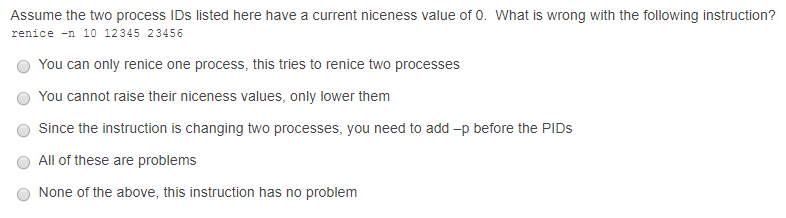 Assume the two process IDs listed here have a current niceness value of 0. What is wrong with the following instruction? renice -n 10 12345 23456 O You can only renice one process, this tries to renice two processes O You cannot raise their niceness values, only lower them Since the instruction is changing two processes, you need to add-p before the PIDs All of these are problems None of the above, this instruction has no problem