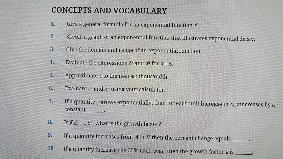 CONCEPTS AND VOCABULARY 1. Give a general formula for an exponential function f 2. Sketch a graph of an exponential function that illustrates exponential decay 3. Give the domain and range of an exponential function 4. Evaluate the expressions 2 and xe for x 5 5. Approximate e to the nearest thousandth Evaluate and ㎡ using your calculator. 7. I f a quantity ygrows exponentially, then for each unit increase in x, yincreases by a constant If/) = 1.5, what is the growth factor? If a quantity increases from A to B, then the percent change equals If a quantity increases by 35% each year, then the growth factor as 9. 10.