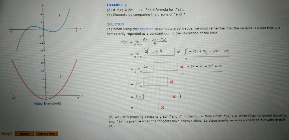 EXAMPLE 2 (a) If fx) 2x3 2x, find a formula for fx) (b) Illustrate by comparing the graphs of fand f SOLUTION (a) When using this equation to compute a derivative, we must remember that the variable is h and that x is temporarily regarded as a constant during the calculation of the limit. x)= lim 15 = lim 2x3+ 10 = lim I Video Example (b) We use a graphing device to graph f and f in the figure. Notice that ftx) - 0 when fhas horizontal tangents, and f(x) is positive when the tangents have positive slope. So these graphs serve as a check on our work in part