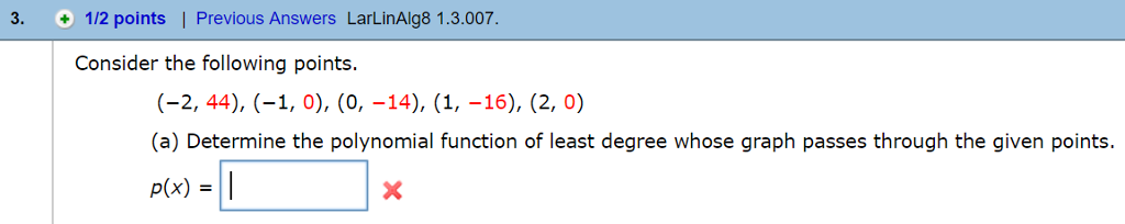 3. 112 points l Previous Answers LarLinAlg8 1.3.007. Consider the following points. (-2, 44), (-1,0), (0, -14), (1, -16), (2, 0) (a) Determine the polynomial function of least degree whose graph passes through the given points p(x)