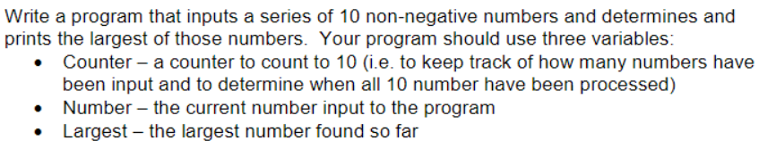 Write a program that inputs a series of 10 non-negative numbers and determines and prints the largest of those numbers. Your program should use three variables Counter- a counter to count to 10 (i.e. to keep track of how many numbers have been input and to determine when all 10 number have been processed) Number the current number input to the program Largest-the largest number found so far