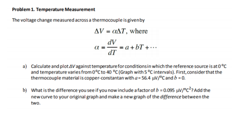 Problem 1. Temperature Measurement The voltage change measured across a thermocouple isgivenby ? V = (zd7, where dV dT ?=-=a+bT + . .. a) Calculate and plot?Vagainst temperature forconditions in whichthe reference source isat0°C and temperture varies from 0°C to 40 ? (Graph with 5 °C intervals). First, consider that the thermocouple material is copper-constantan with a 56.4 HV/°Candb 0. b) what is the difference you see ifyou now include a factor of b;0095 ??/c27Add the new curve to your original graph and make a newgraph of the difference between the two.
