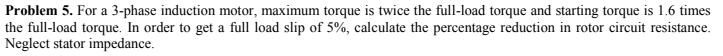 Problem 5. For a 3-phase induction motor, maximum torque is twice the full-load torque and starting torque is 1.6 times the full-load torque. In order to get a full load slip of 5%, calculate the percentage reduction in rotor circuit resistance Neglect stator impedance